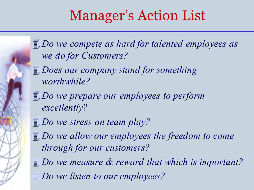 Manager's Action List 4Do we compete as hard for talented employees as we do for Customers? 4Does our company stand for something worthwhile? 4Do we p