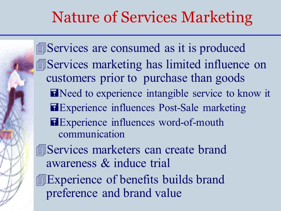 Nature of Services Marketing 4Services are consumed as it is produced 4Services marketing has limited influence on customers prior to purchase than go