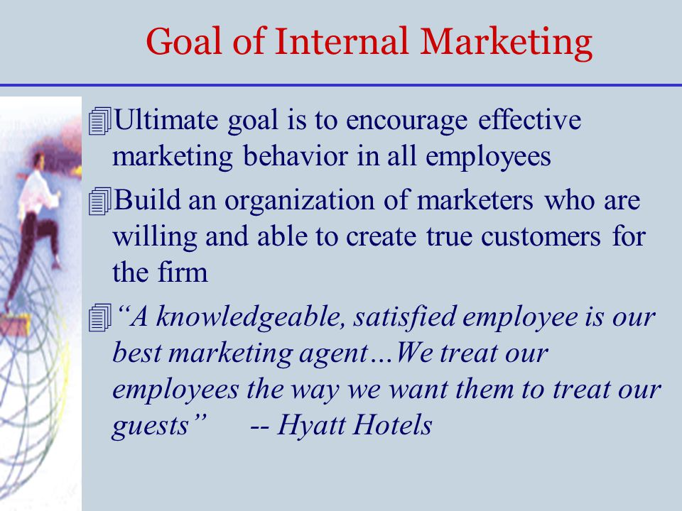 Goal of Internal Marketing 4Ultimate goal is to encourage effective marketing behavior in all employees 4Build an organization of marketers who are wi