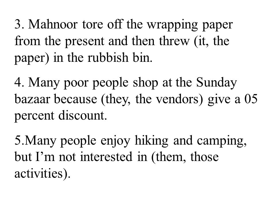 3. Mahnoor tore off the wrapping paper from the present and then threw (it, the paper) in the rubbish bin. 4. Many poor people shop at the Sunday baza