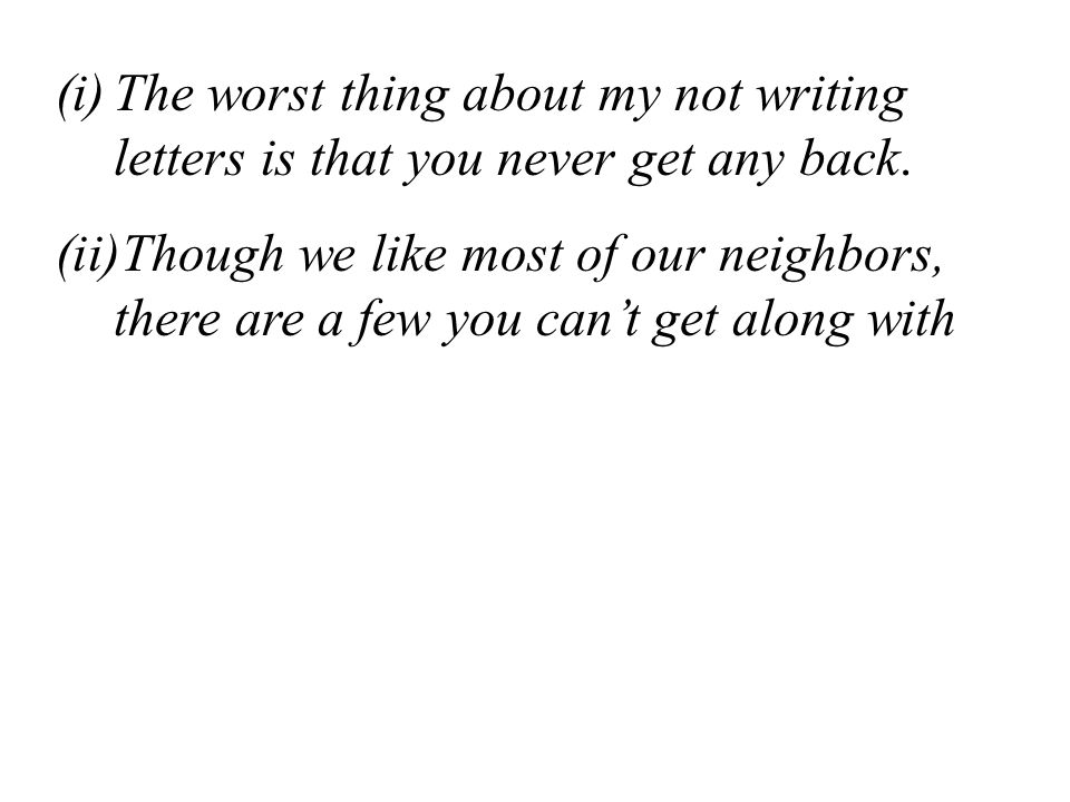 (i)The worst thing about my not writing letters is that you never get any back. (ii)Though we like most of our neighbors, there are a few you can't ge