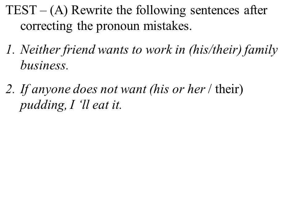 TEST – (A) Rewrite the following sentences after correcting the pronoun mistakes. 1.Neither friend wants to work in (his/their) family business. 2.If