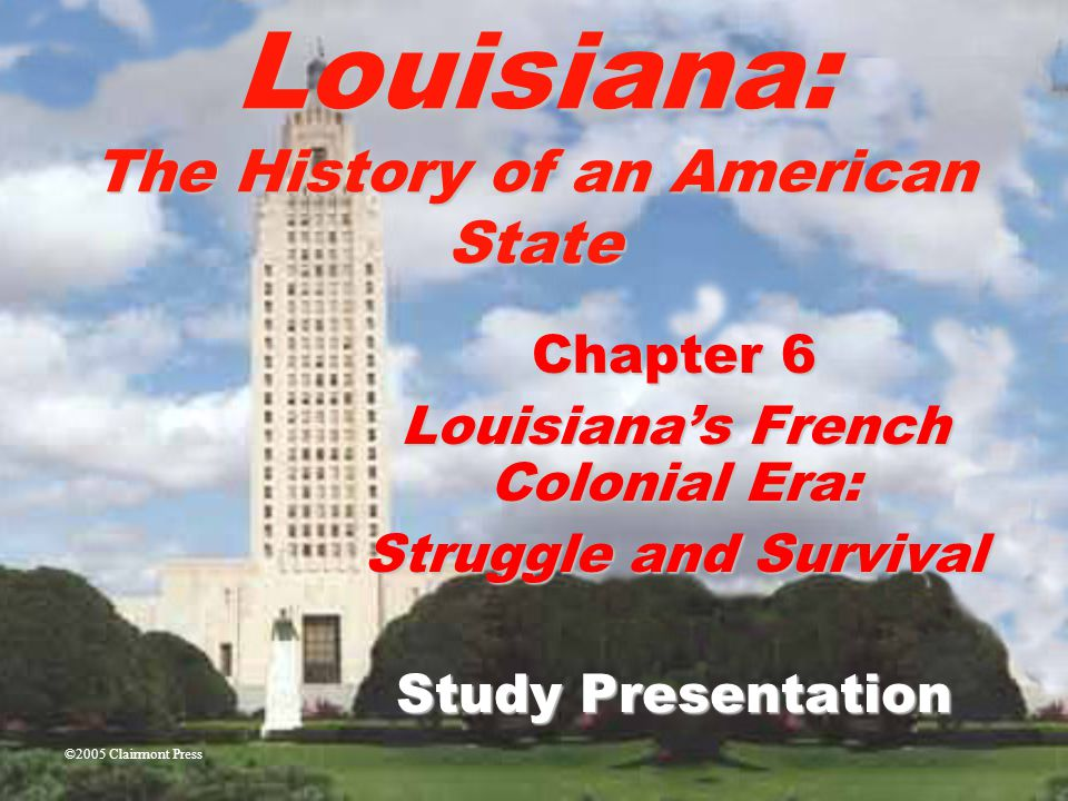 Louisiana: The History of an American State Chapter 6 Louisiana's French Colonial Era: Struggle and Survival Study Presentation ©2005 Clairmont Press