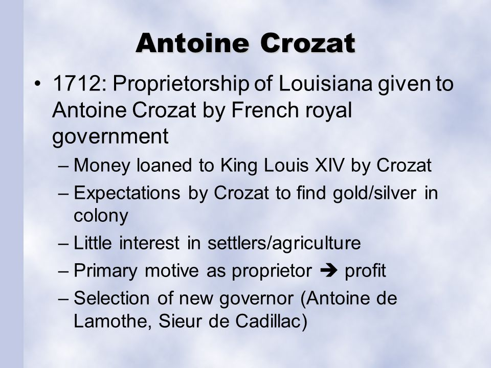 Antoine Crozat 1712: Proprietorship of Louisiana given to Antoine Crozat by French royal government –Money loaned to King Louis XIV by Crozat –Expecta