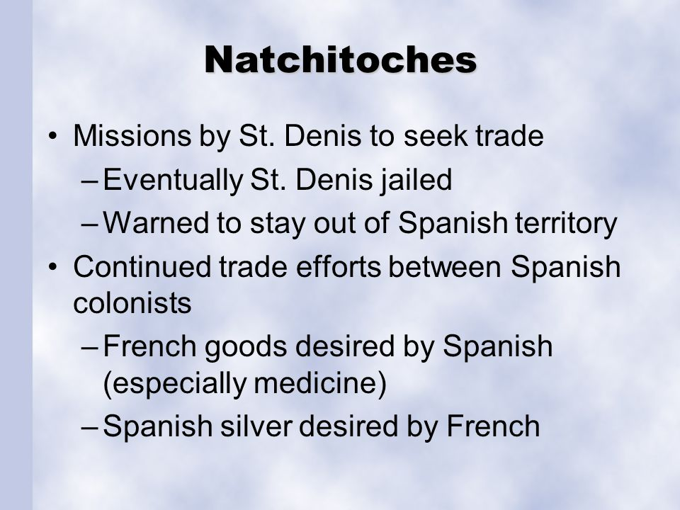 Natchitoches Missions by St. Denis to seek trade –Eventually St. Denis jailed –Warned to stay out of Spanish territory Continued trade efforts between