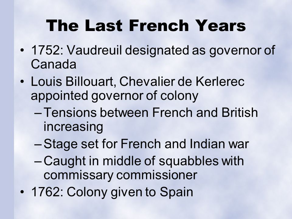 The Last French Years 1752: Vaudreuil designated as governor of Canada Louis Billouart, Chevalier de Kerlerec appointed governor of colony –Tensions b