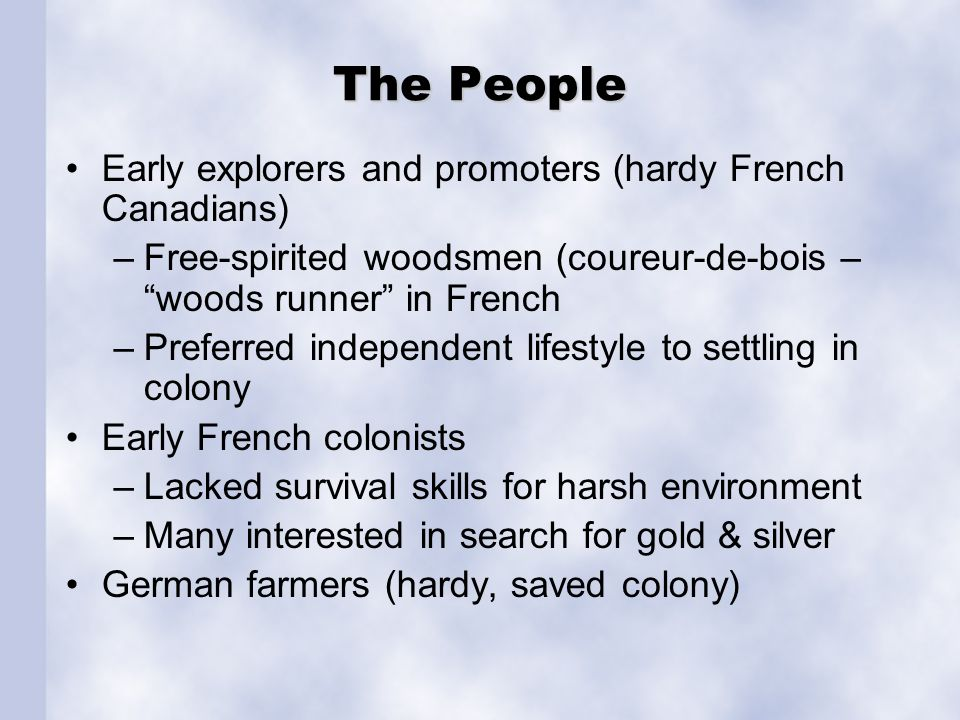 "The People Early explorers and promoters (hardy French Canadians) –Free-spirited woodsmen (coureur-de-bois – ""woods runner"" in French –Preferred indep"