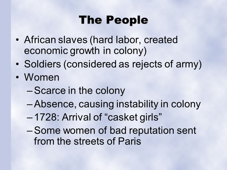The People African slaves (hard labor, created economic growth in colony) Soldiers (considered as rejects of army) Women –Scarce in the colony –Absenc