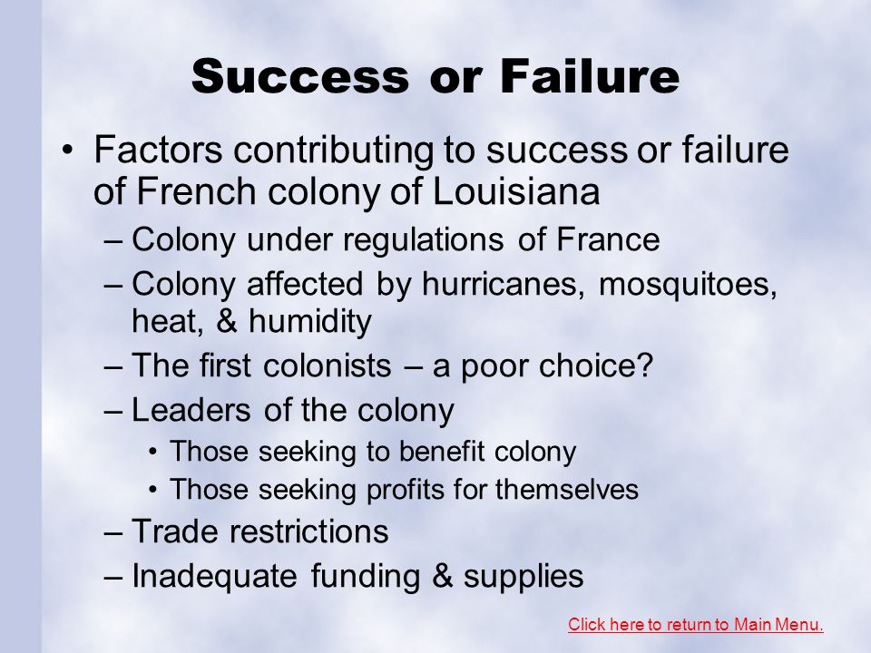 Success or Failure Factors contributing to success or failure of French colony of Louisiana –Colony under regulations of France –Colony affected by hu