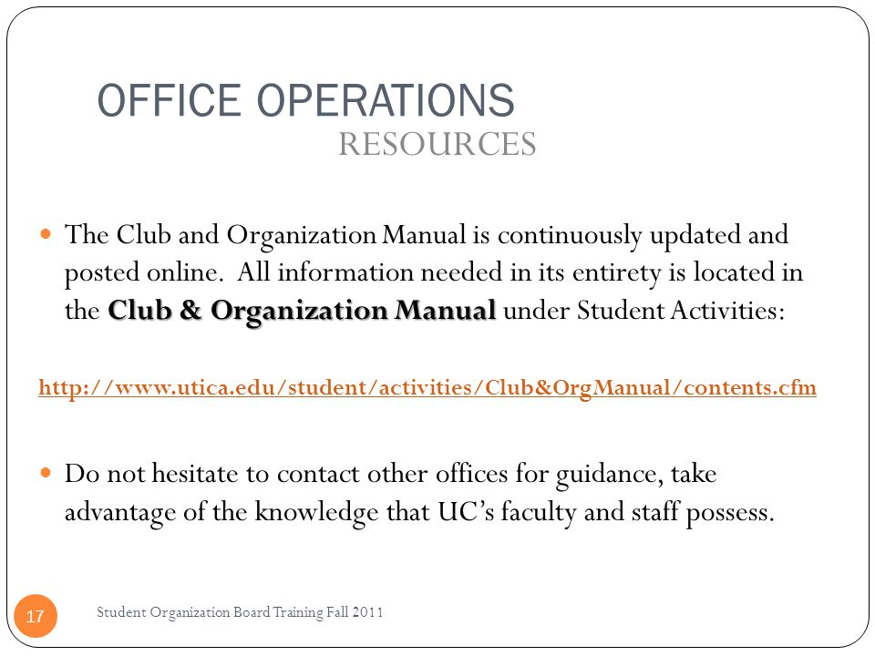 OFFICE OPERATIONS Student Organization Board Training Fall 2011 17 Club & Organization Manual The Club and Organization Manual is continuously updated and posted online.