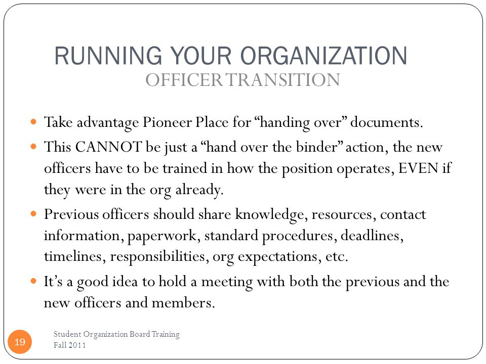 RUNNING YOUR ORGANIZATION Student Organization Board Training Fall 2011 19 Take advantage Pioneer Place for handing over documents.