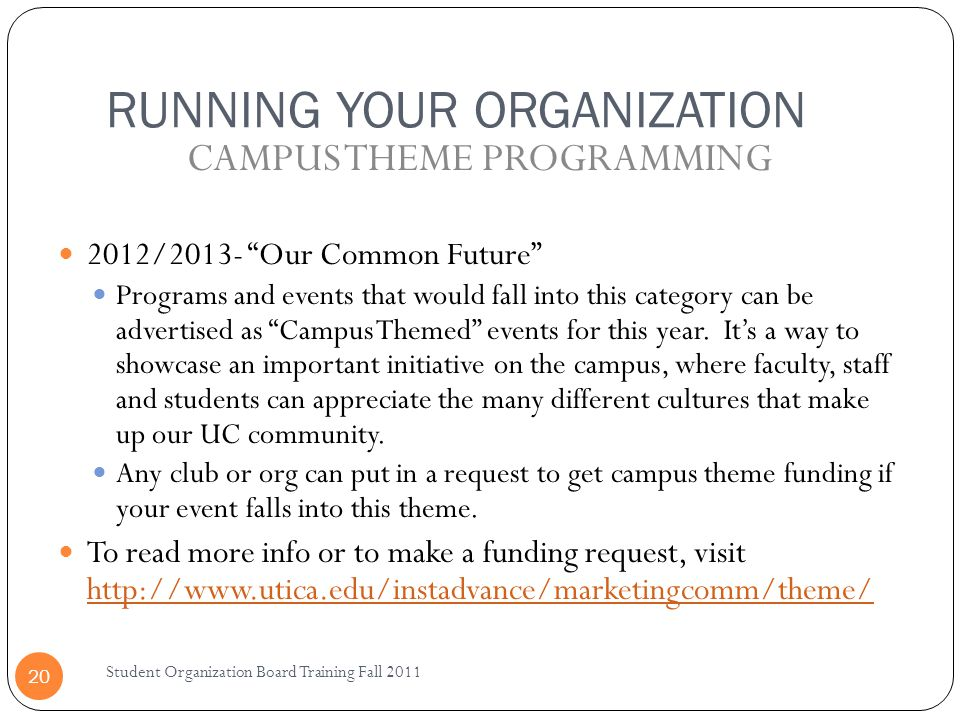 RUNNING YOUR ORGANIZATION Student Organization Board Training Fall 2011 20 2012/2013- Our Common Future Programs and events that would fall into this category can be advertised as Campus Themed events for this year.