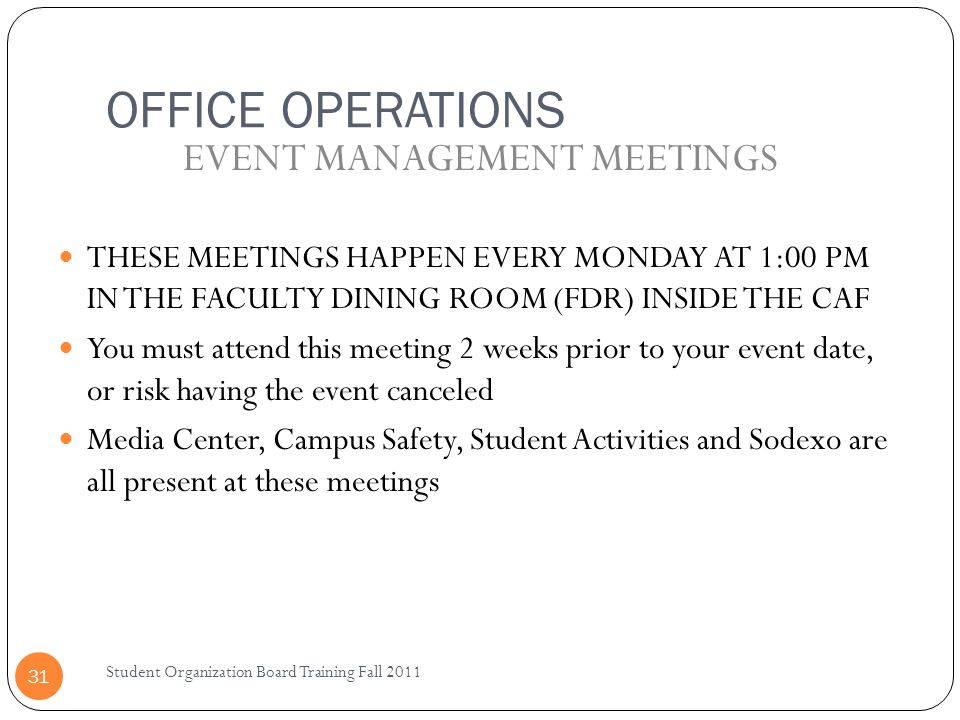 OFFICE OPERATIONS Student Organization Board Training Fall 2011 31 THESE MEETINGS HAPPEN EVERY MONDAY AT 1:00 PM IN THE FACULTY DINING ROOM (FDR) INSIDE THE CAF You must attend this meeting 2 weeks prior to your event date, or risk having the event canceled Media Center, Campus Safety, Student Activities and Sodexo are all present at these meetings EVENT MANAGEMENT MEETINGS
