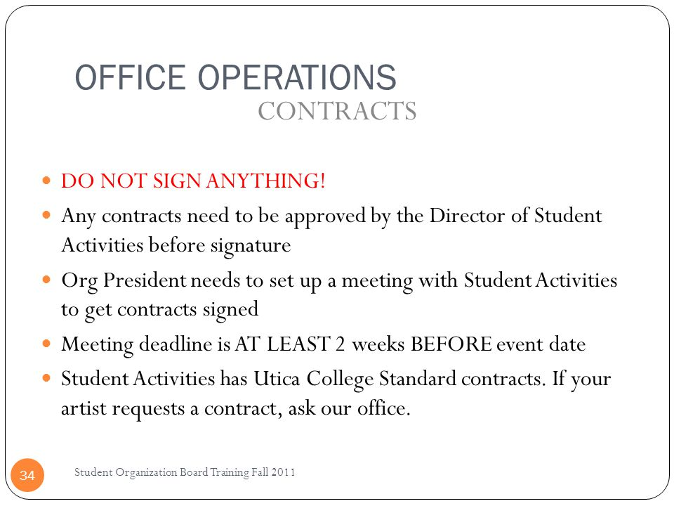 OFFICE OPERATIONS Student Organization Board Training Fall 2011 34 DO NOT SIGN ANYTHING! Any contracts need to be approved by the Director of Student