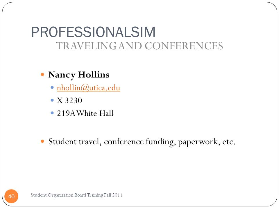 PROFESSIONALSIM Student Organization Board Training Fall 2011 40 Nancy Hollins nhollin@utica.edu X 3230 219A White Hall Student travel, conference funding, paperwork, etc.