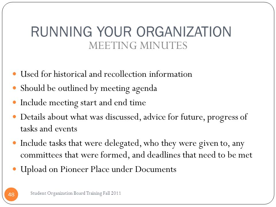 RUNNING YOUR ORGANIZATION Student Organization Board Training Fall 2011 48 Used for historical and recollection information Should be outlined by meeting agenda Include meeting start and end time Details about what was discussed, advice for future, progress of tasks and events Include tasks that were delegated, who they were given to, any committees that were formed, and deadlines that need to be met Upload on Pioneer Place under Documents MEETING MINUTES