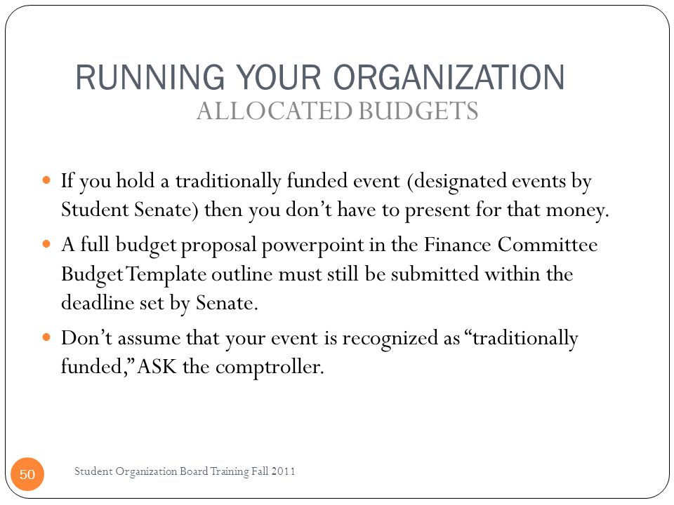 RUNNING YOUR ORGANIZATION Student Organization Board Training Fall 2011 50 If you hold a traditionally funded event (designated events by Student Senate) then you don't have to present for that money.