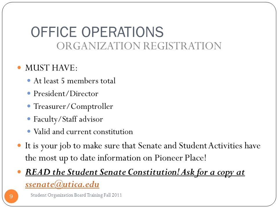 OFFICE OPERATIONS Student Organization Board Training Fall 2011 9 MUST HAVE: At least 5 members total President/Director Treasurer/Comptroller Faculty/Staff advisor Valid and current constitution It is your job to make sure that Senate and Student Activities have the most up to date information on Pioneer Place.