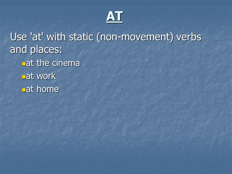AT Use 'at' with static (non-movement) verbs and places: at the cinema at the cinema at work at work at home at home