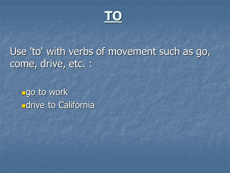 TO Use 'to' with verbs of movement such as go, come, drive, etc. : go to work go to work drive to California drive to California
