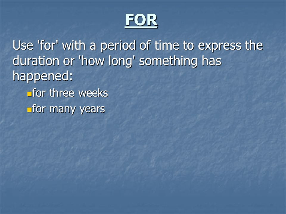 FOR Use 'for' with a period of time to express the duration or 'how long' something has happened: for three weeks for three weeks for many years for m