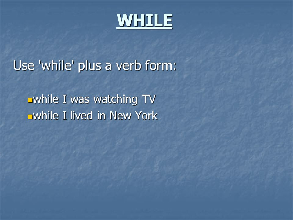 WHILE Use 'while' plus a verb form: while I was watching TV while I was watching TV while I lived in New York while I lived in New York