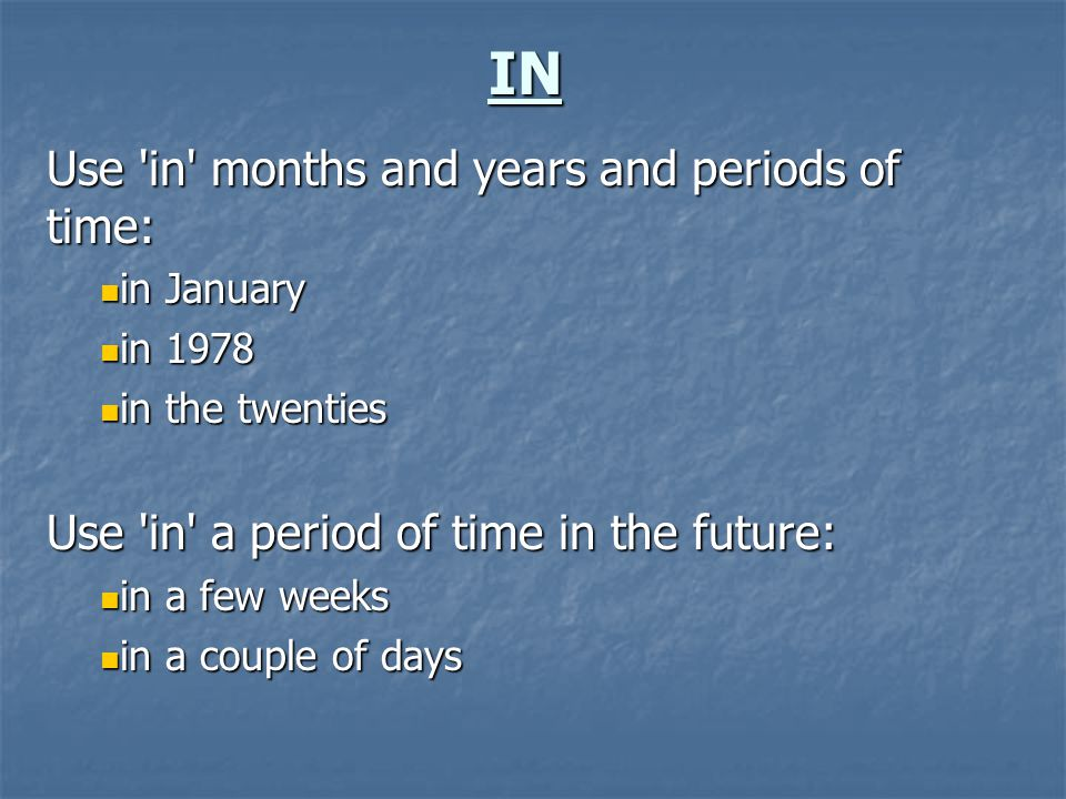 IN Use 'in' months and years and periods of time: in January in January in 1978 in 1978 in the twenties in the twenties Use 'in' a period of time in t