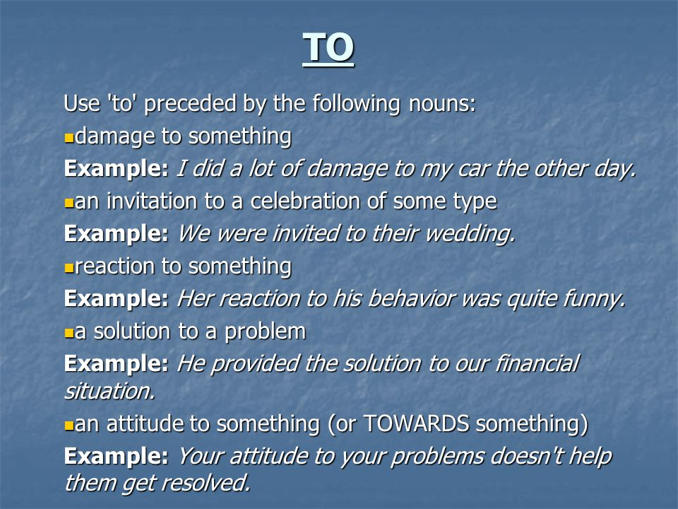 TO Use 'to' preceded by the following nouns: damage to something damage to something Example: I did a lot of damage to my car the other day. an invita