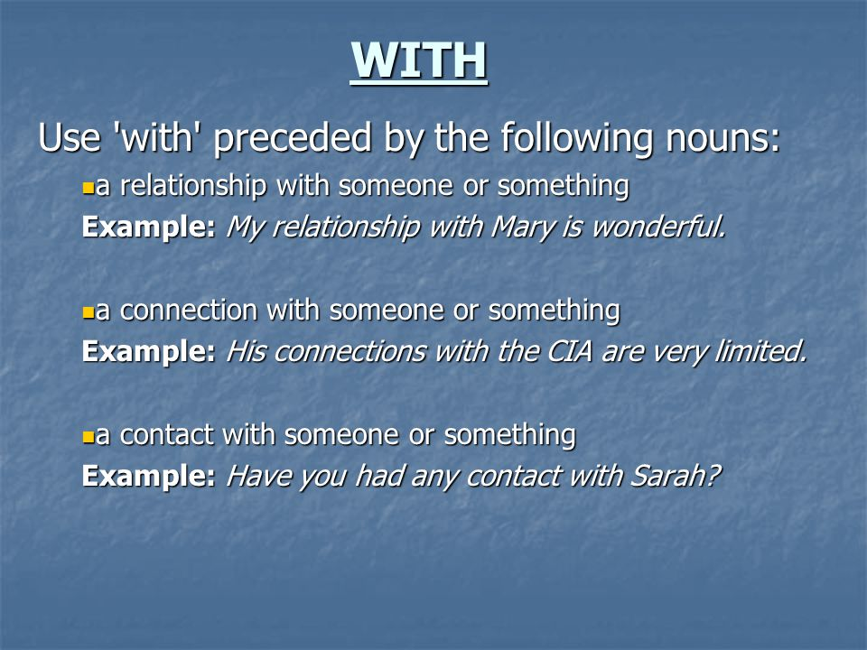 WITH Use 'with' preceded by the following nouns: a relationship with someone or something a relationship with someone or something Example: My relatio