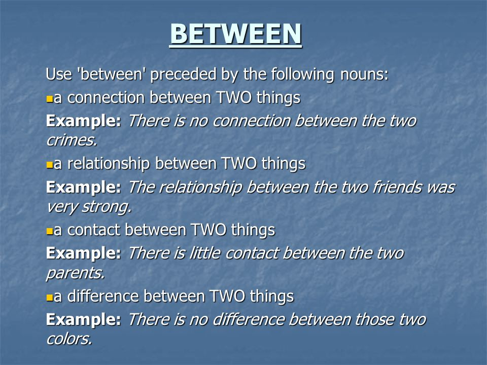 BETWEEN Use 'between' preceded by the following nouns: a connection between TWO things a connection between TWO things Example: There is no connection