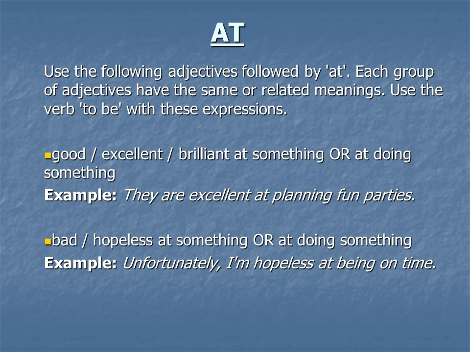 AT Use the following adjectives followed by 'at'. Each group of adjectives have the same or related meanings. Use the verb 'to be' with these expressi