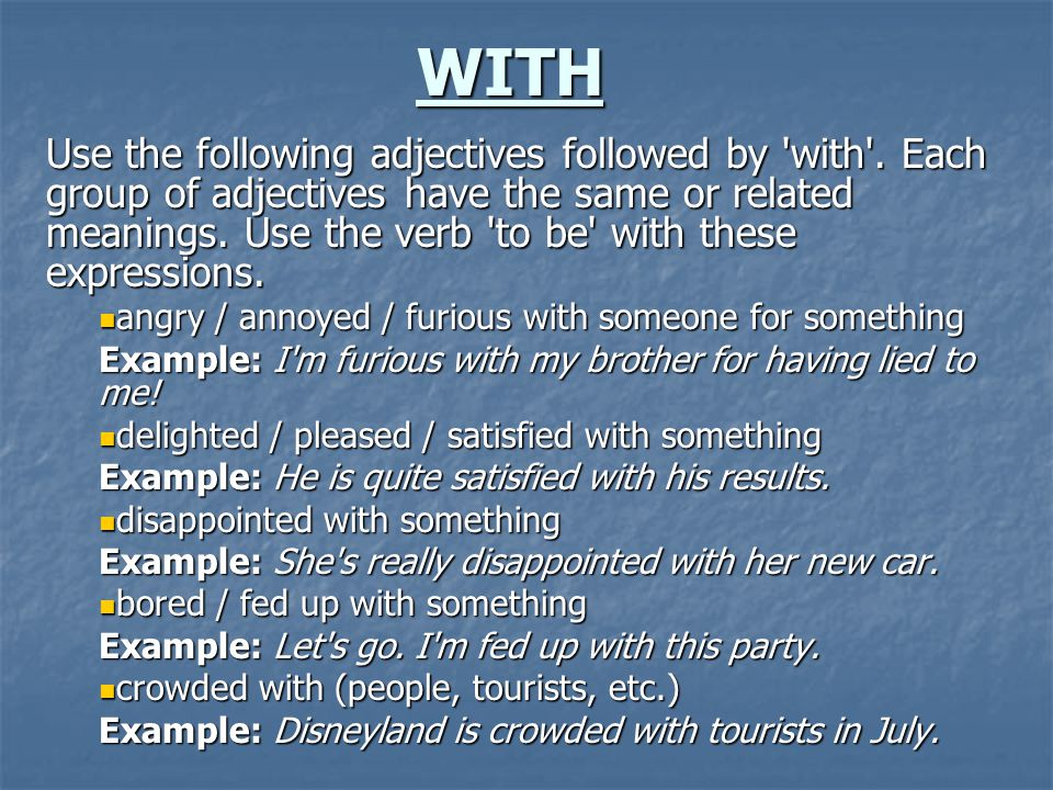WITH Use the following adjectives followed by 'with'. Each group of adjectives have the same or related meanings. Use the verb 'to be' with these expr