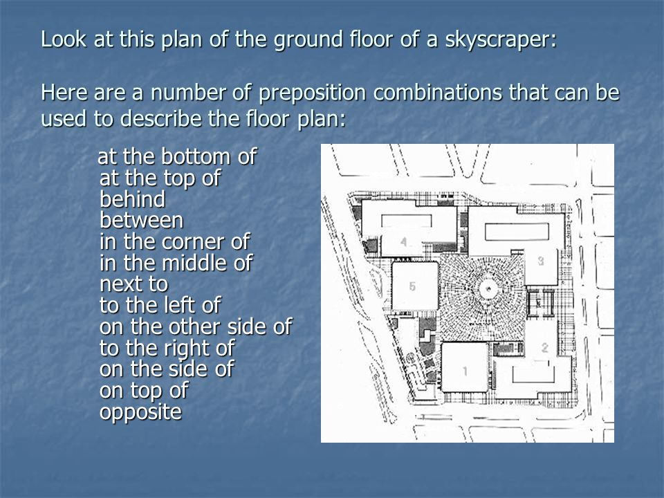 Look at this plan of the ground floor of a skyscraper: Here are a number of preposition combinations that can be used to describe the floor plan: at t