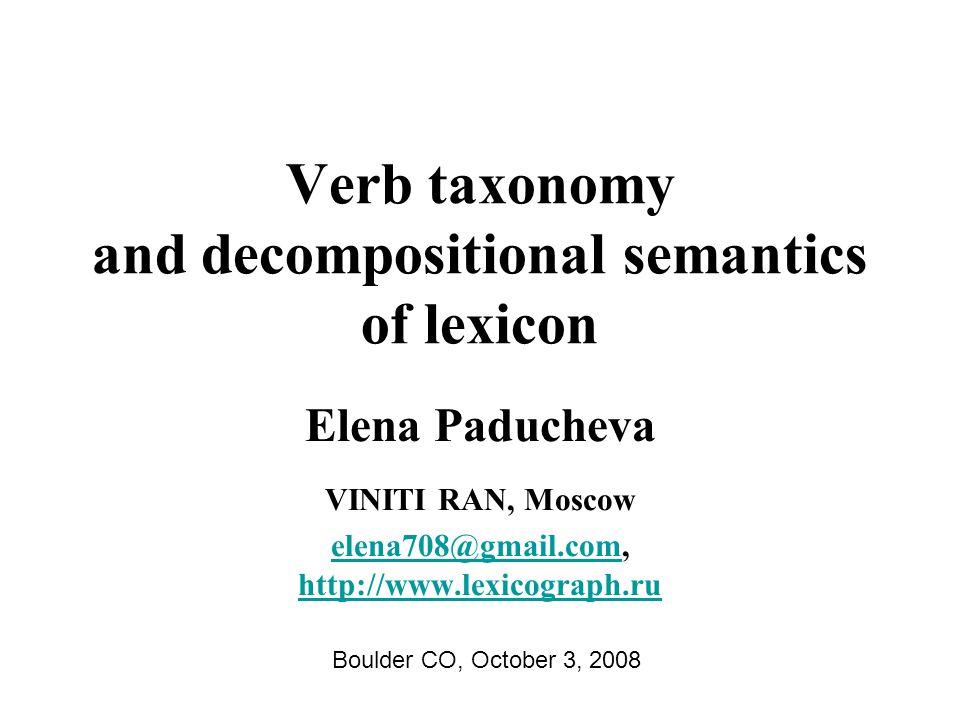 Verb taxonomy and decompositional semantics of lexicon Elena Paducheva VINITI RAN, Moscow elena708@gmail.comelena708@gmail.com, http://www.lexicograph.ru http://www.lexicograph.ru Boulder CO, October 3, 2008