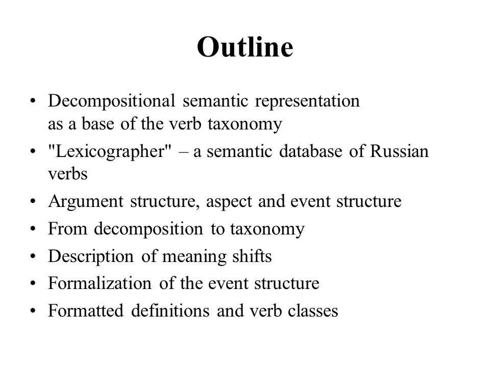 Outline Decompositional semantic representation as a base of the verb taxonomy Lexicographer – a semantic database of Russian verbs Argument structure, aspect and event structure From decomposition to taxonomy Description of meaning shifts Formalization of the event structure Formatted definitions and verb classes