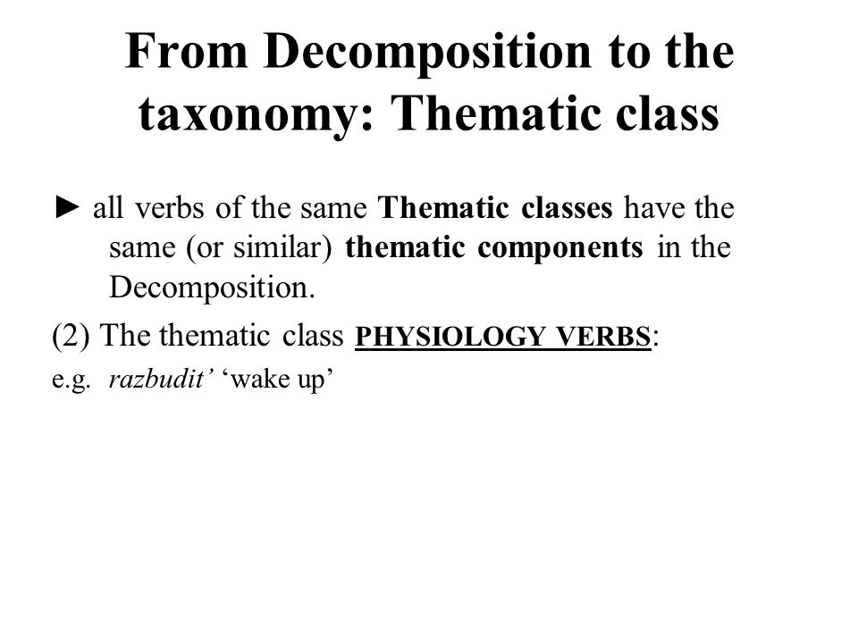 ► all verbs of the same Thematic classes have the same (or similar) thematic components in the Decomposition.