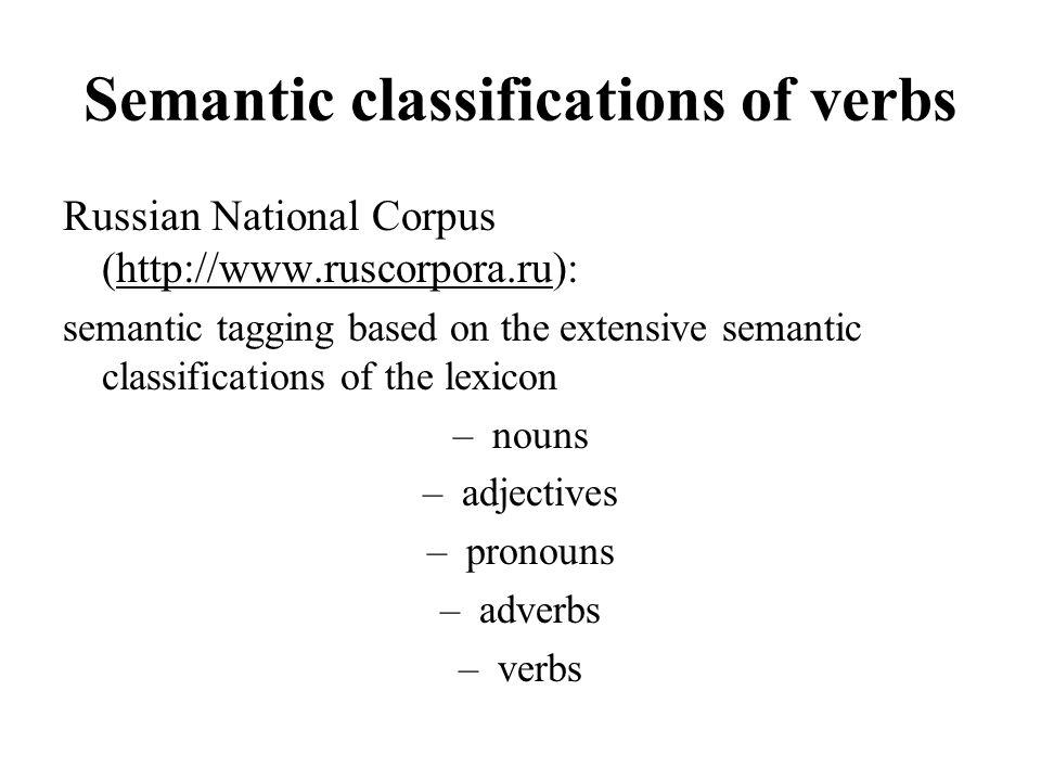 Semantic classifications of verbs Russian National Corpus (http://www.ruscorpora.ru): semantic tagging based on the extensive semantic classifications of the lexicon –nouns –adjectives –pronouns –adverbs –verbs