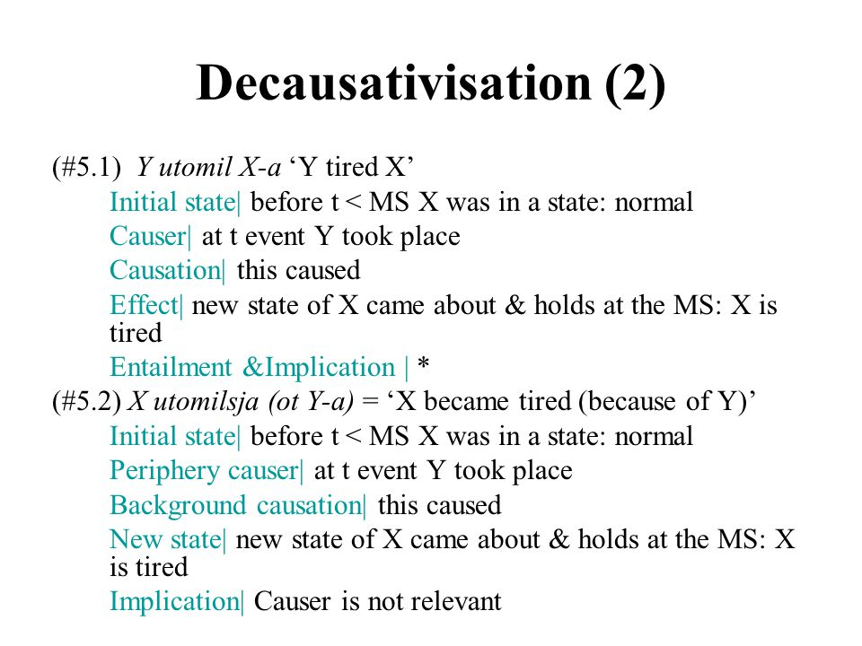(#5.1) Y utomil X-a 'Y tired X' Initial state| before t < MS X was in a state: normal Causer| at t event Y took place Causation| this caused Effect| new state of X came about & holds at the MS: Х is tired Entailment &Implication | * (#5.2) X utomilsja (ot Y-a) = 'X became tired (because of Y)' Initial state| before t < MS X was in a state: normal Periphery causer| at t event Y took place Background causation| this caused New state| new state of X came about & holds at the MS: Х is tired Implication| Causer is not relevant Decausativisation (2)