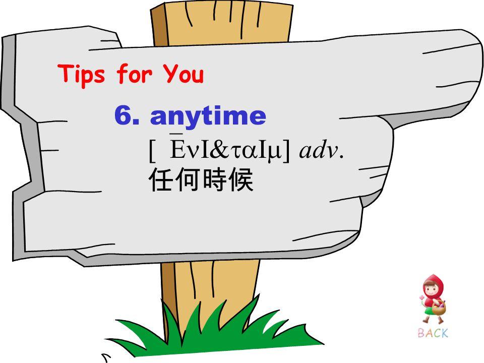 6. anytime [`EnI&taIm] adv. 任何時候 Tips for You