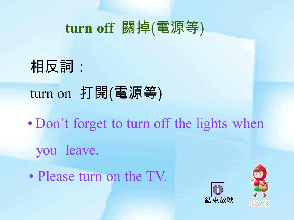 turn off 關掉 ( 電源等 ) 相反詞: turn on 打開 ( 電源等 ) Don't forget to turn off the lights when you leave.
