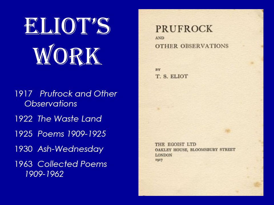 eliot's work 1917 Prufrock and Other Observations 1922 The Waste Land 1925 Poems 1909-1925 1930 Ash-Wednesday 1963 Collected Poems 1909-1962