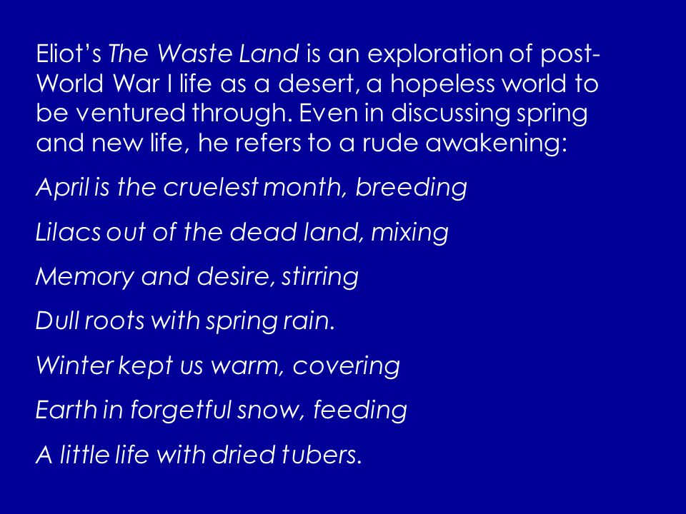 Eliot's The Waste Land is an exploration of post- World War I life as a desert, a hopeless world to be ventured through. Even in discussing spring and