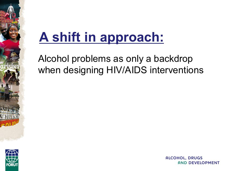 A shift in approach: Alcohol problems as only a backdrop when designing HIV/AIDS interventions To see alcohol consumption as an integral part of the HIV/AIDS problem – and then address also this factor in intervetions