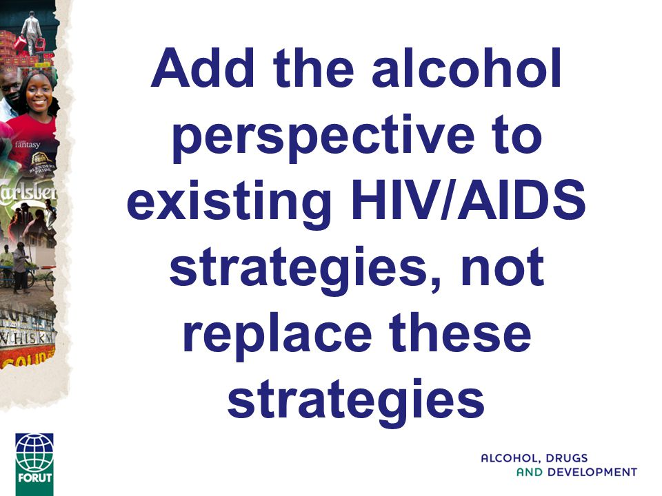Add the alcohol perspective to existing HIV/AIDS strategies, not replace these strategies