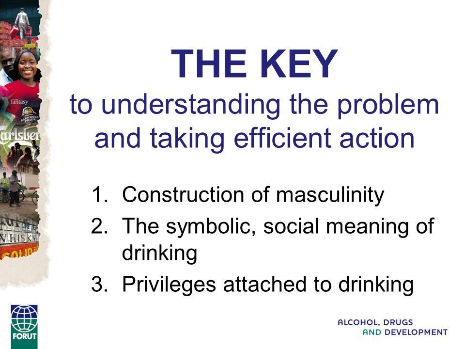 THE KEY to understanding the problem and taking efficient action 1.Construction of masculinity 2.The symbolic, social meaning of drinking 3.Privileges attached to drinking
