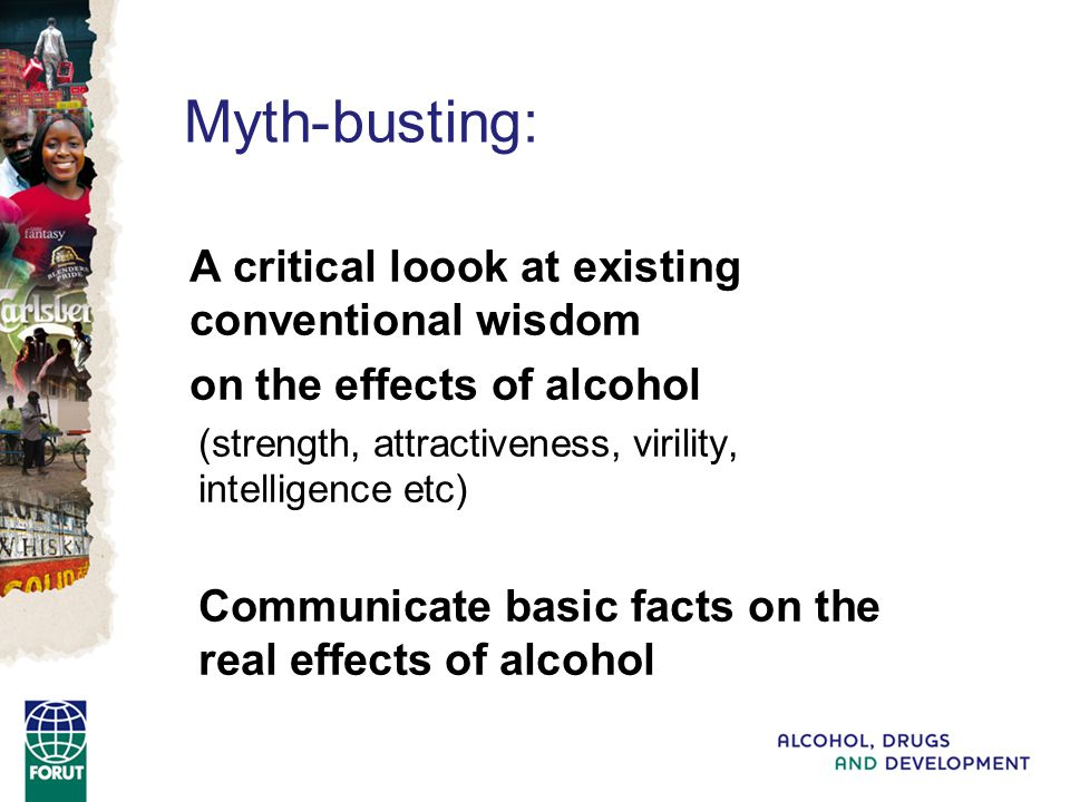 Myth-busting: A critical loook at existing conventional wisdom on the effects of alcohol (strength, attractiveness, virility, intelligence etc) Communicate basic facts on the real effects of alcohol