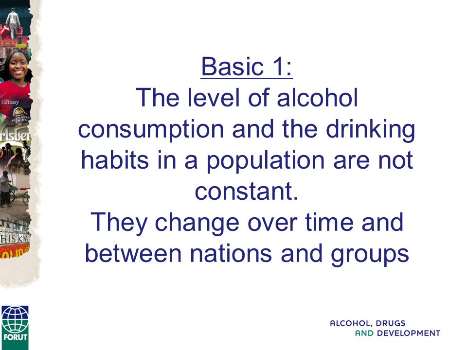 Basic 1: The level of alcohol consumption and the drinking habits in a population are not constant.