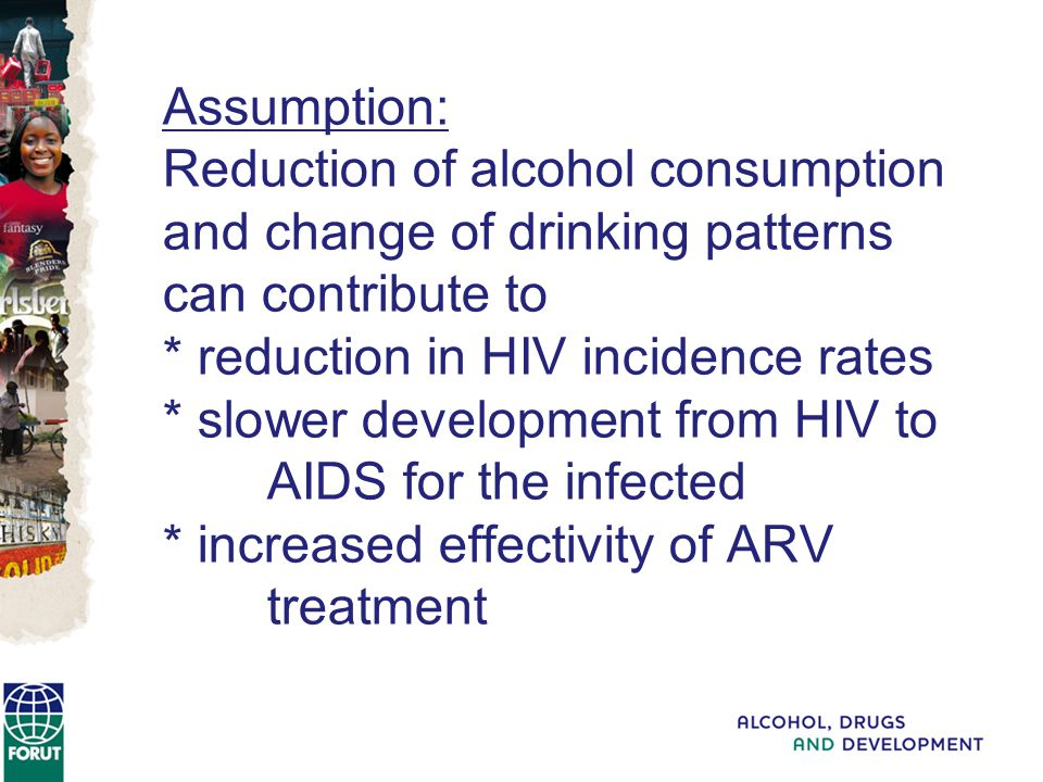 Assumption: Reduction of alcohol consumption and change of drinking patterns can contribute to * reduction in HIV incidence rates * slower development from HIV to AIDS for the infected * increased effectivity of ARV treatment