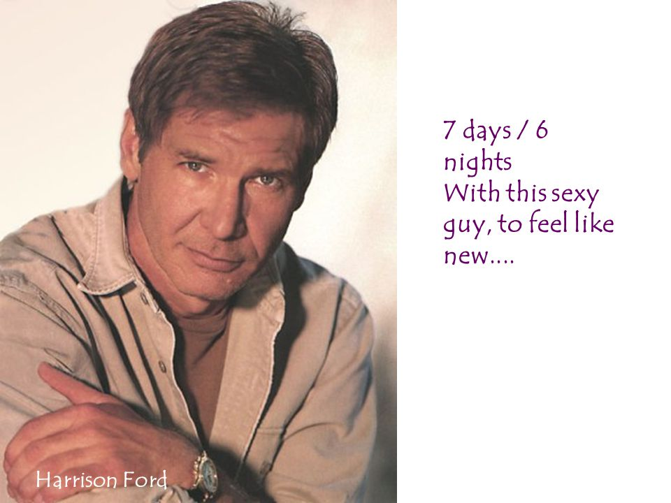 7 days / 6 nights With this sexy guy, to feel like new.... Harrison Ford