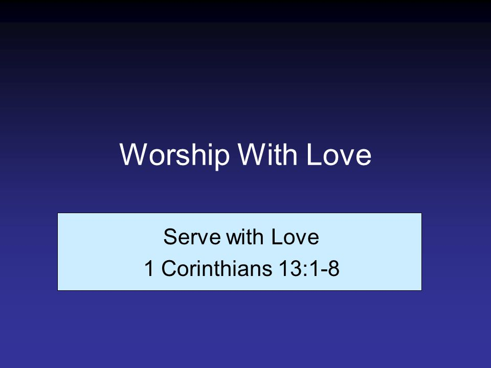 Worship With Love Serve with Love 1 Corinthians 13:1-8